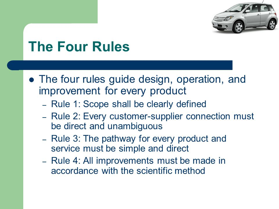 The Four Rules The four rules guide design, operation, and improvement for every product – Rule 1: Scope shall be clearly defined – Rule 2: Every customer-supplier connection must be direct and unambiguous – Rule 3: The pathway for every product and service must be simple and direct – Rule 4: All improvements must be made in accordance with the scientific method