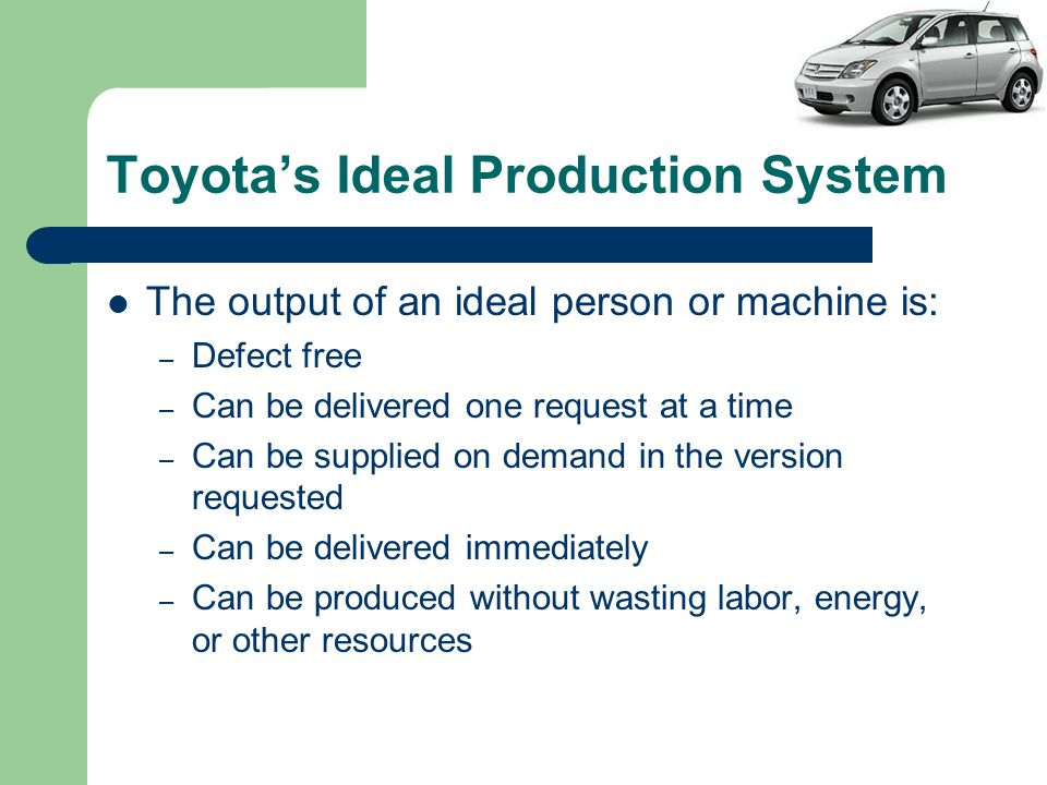 Toyota's Ideal Production System The output of an ideal person or machine is: – Defect free – Can be delivered one request at a time – Can be supplied