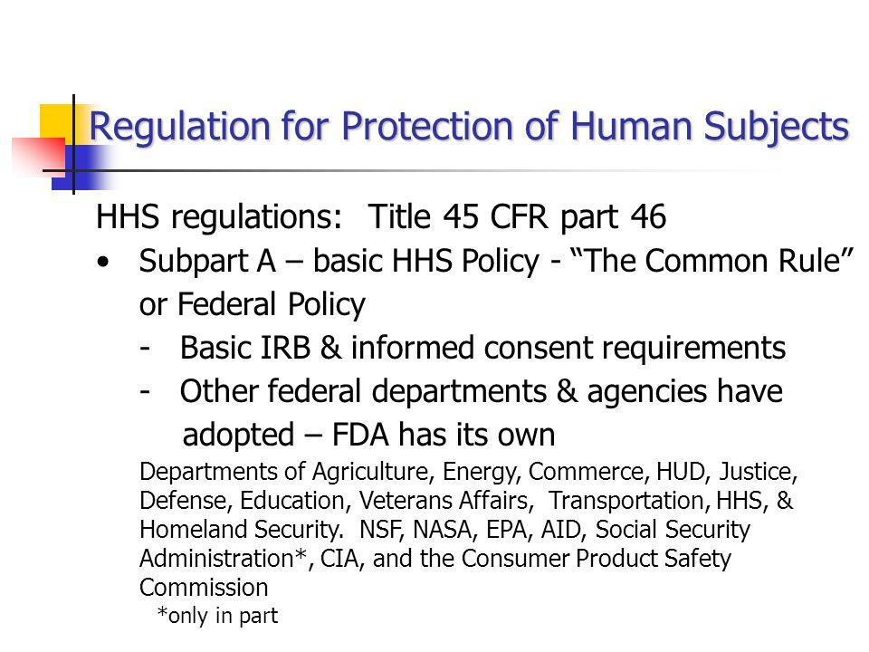 HHS Regulations: Title 45 CFR part 46, cont'd Subpart B - Pregnant Women, Human Fetuses, and Neonates Subpart C - Prisoners Subpart D - Children Subpart E – IRB Registration (effective 7/2009)