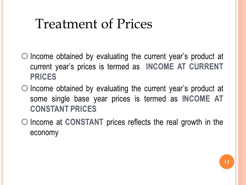11 Treatment of Prices  Income obtained by evaluating the current year's product at current year's prices is termed as INCOME AT CURRENT PRICES  Income obtained by evaluating the current year's product at some single base year prices is termed as INCOME AT CONSTANT PRICES  Income at CONSTANT prices reflects the real growth in the economy