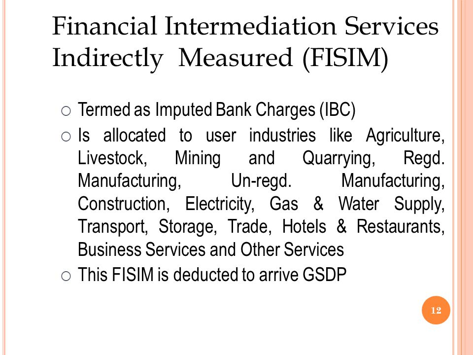 12 Financial Intermediation Services Indirectly Measured (FISIM)  Termed as Imputed Bank Charges (IBC)  Is allocated to user industries like Agriculture, Livestock, Mining and Quarrying, Regd.