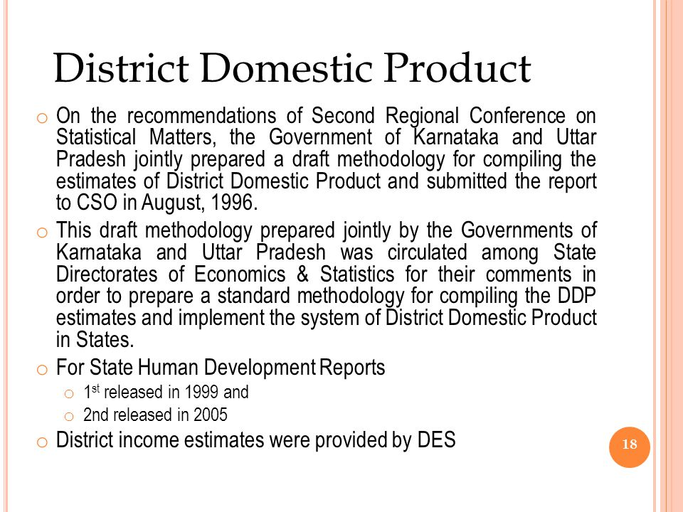 o On the recommendations of Second Regional Conference on Statistical Matters, the Government of Karnataka and Uttar Pradesh jointly prepared a draft methodology for compiling the estimates of District Domestic Product and submitted the report to CSO in August, 1996.