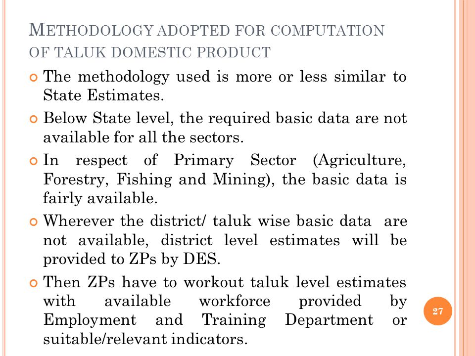 M ETHODOLOGY ADOPTED FOR COMPUTATION OF TALUK DOMESTIC PRODUCT The methodology used is more or less similar to State Estimates.