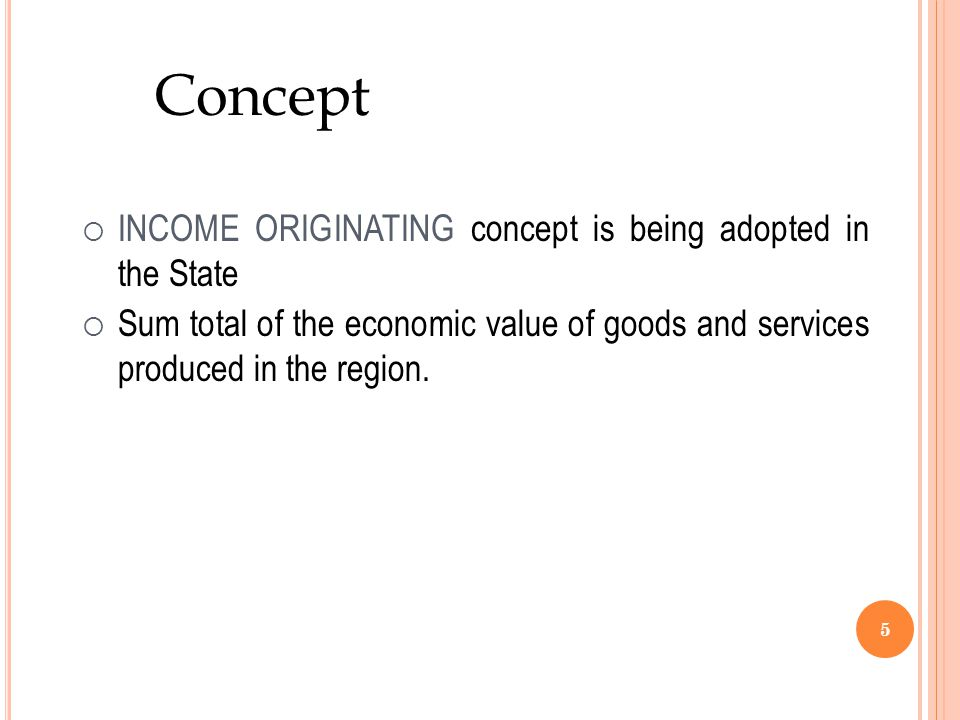 5 Concept  INCOME ORIGINATING concept is being adopted in the State  Sum total of the economic value of goods and services produced in the region.