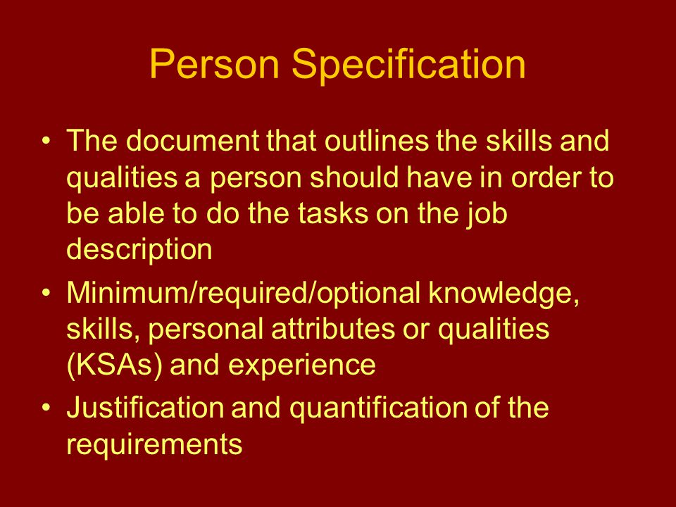 Person Specification The document that outlines the skills and qualities a person should have in order to be able to do the tasks on the job description Minimum/required/optional knowledge, skills, personal attributes or qualities (KSAs) and experience Justification and quantification of the requirements