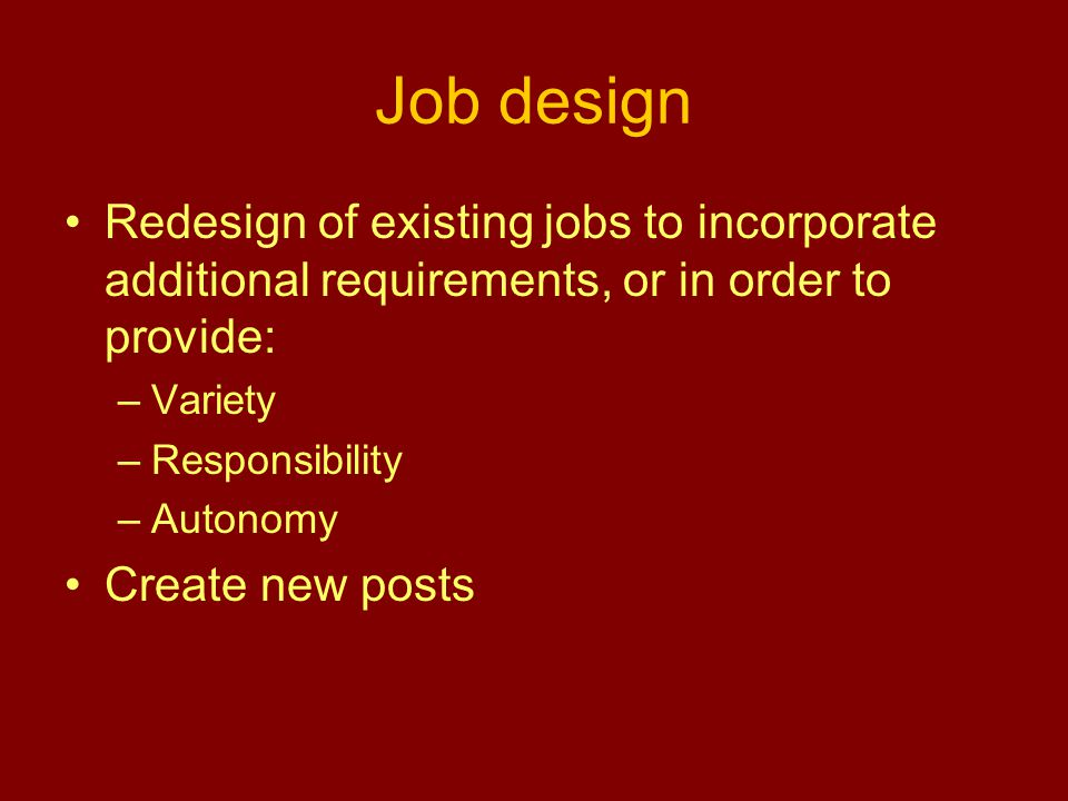 Job design Redesign of existing jobs to incorporate additional requirements, or in order to provide: –Variety –Responsibility –Autonomy Create new posts