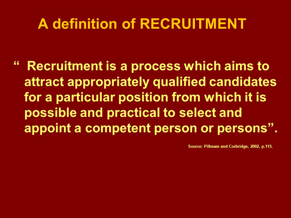 A definition of RECRUITMENT Recruitment is a process which aims to attract appropriately qualified candidates for a particular position from which it is possible and practical to select and appoint a competent person or persons .