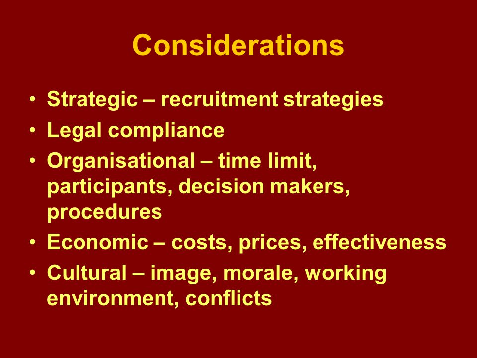 Considerations Strategic – recruitment strategies Legal compliance Organisational – time limit, participants, decision makers, procedures Economic – costs, prices, effectiveness Cultural – image, morale, working environment, conflicts