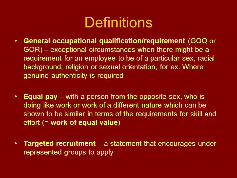 Definitions General occupational qualification/requirement (GOQ or GOR) – exceptional circumstances when there might be a requirement for an employee to be of a particular sex, racial background, religion or sexual orientation, for ex.