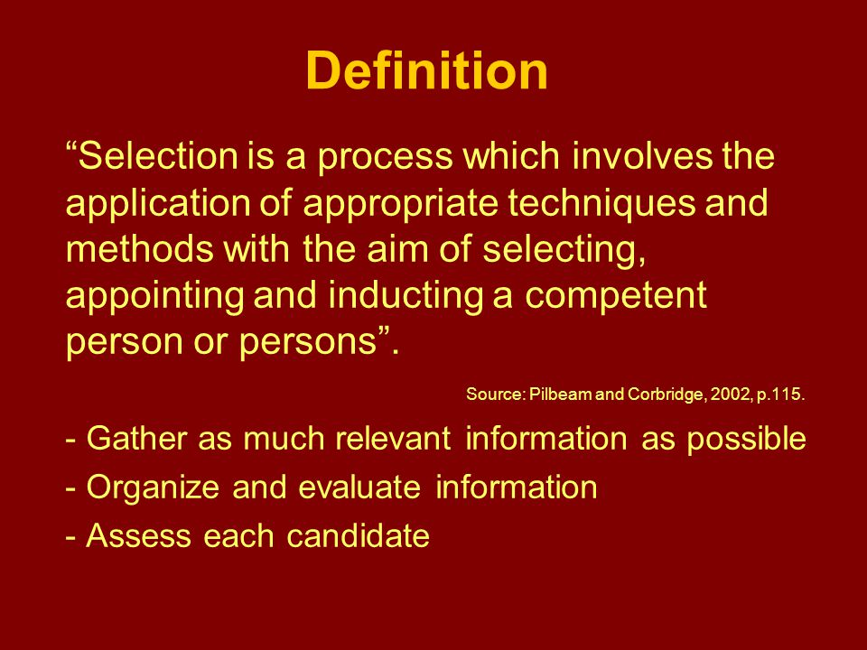 Definition Selection is a process which involves the application of appropriate techniques and methods with the aim of selecting, appointing and inducting a competent person or persons .