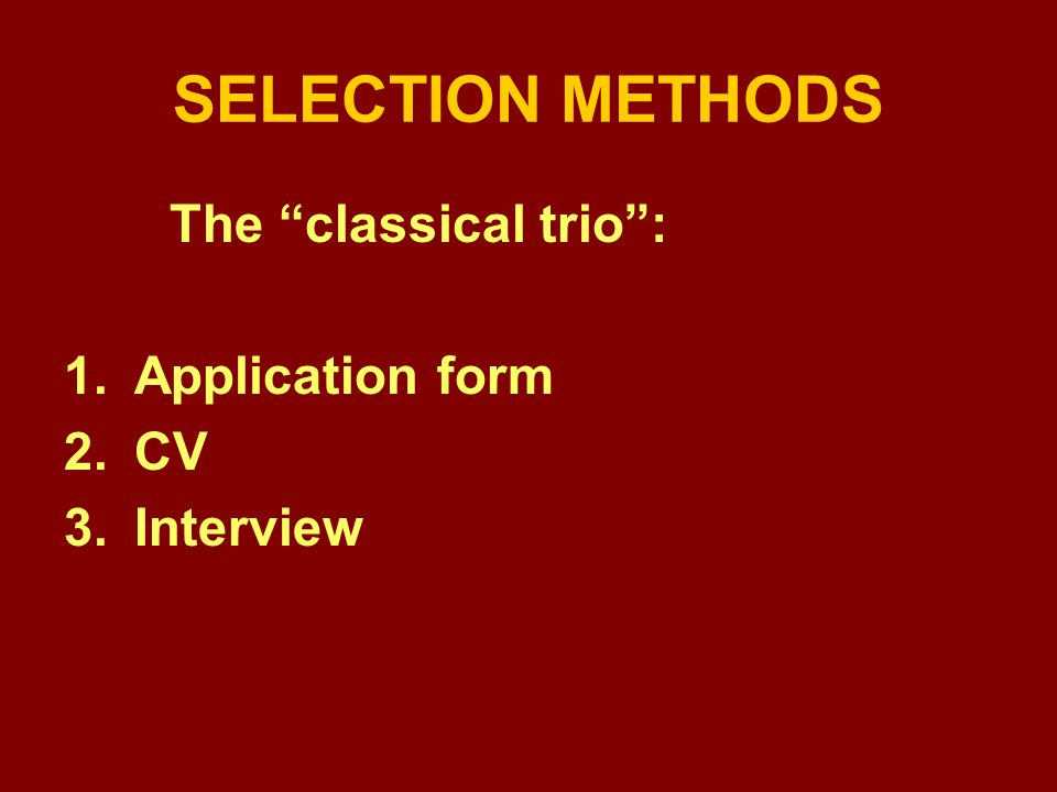 SELECTION METHODS The classical trio : 1.Application form 2.CV 3.Interview