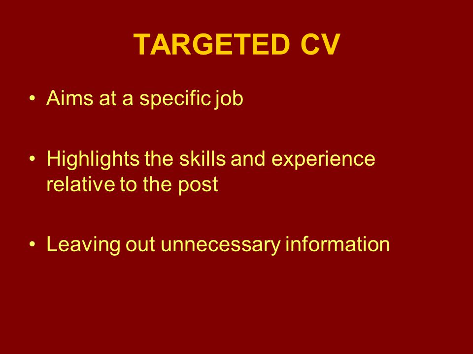 TARGETED CV Aims at a specific job Highlights the skills and experience relative to the post Leaving out unnecessary information