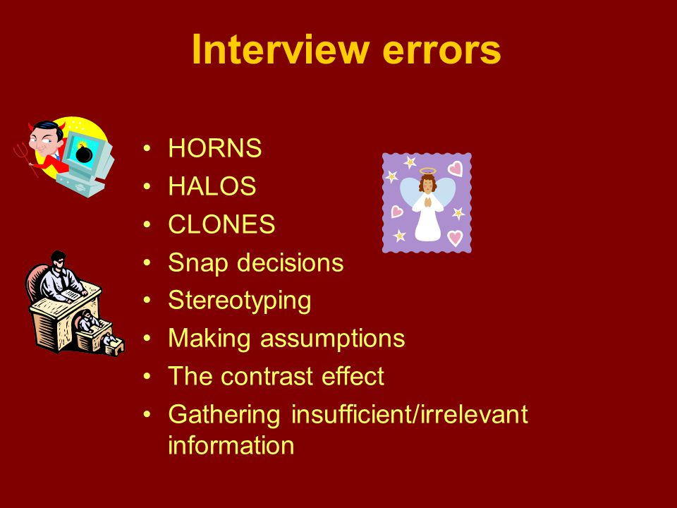 Interview errors HORNS HALOS CLONES Snap decisions Stereotyping Making assumptions The contrast effect Gathering insufficient/irrelevant information
