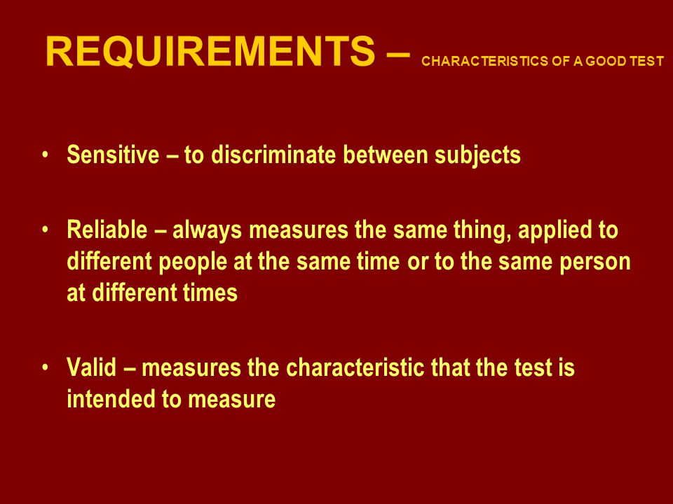 REQUIREMENTS – CHARACTERISTICS OF A GOOD TEST Sensitive – to discriminate between subjects Reliable – always measures the same thing, applied to different people at the same time or to the same person at different times Valid – measures the characteristic that the test is intended to measure