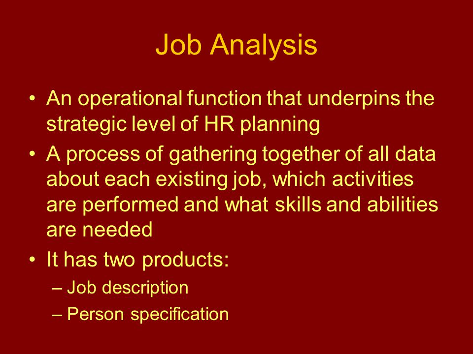 Job Analysis An operational function that underpins the strategic level of HR planning A process of gathering together of all data about each existing job, which activities are performed and what skills and abilities are needed It has two products: –Job description –Person specification