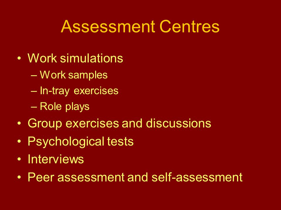 Assessment Centres Work simulations –Work samples –In-tray exercises –Role plays Group exercises and discussions Psychological tests Interviews Peer assessment and self-assessment