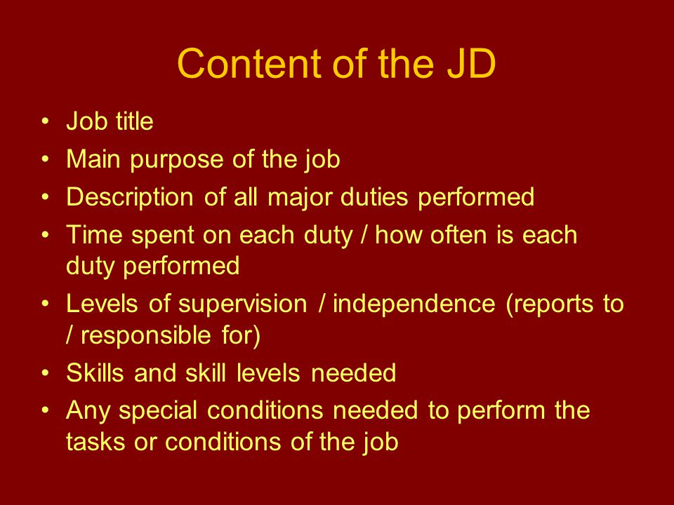 Content of the JD Job title Main purpose of the job Description of all major duties performed Time spent on each duty / how often is each duty performed Levels of supervision / independence (reports to / responsible for) Skills and skill levels needed Any special conditions needed to perform the tasks or conditions of the job