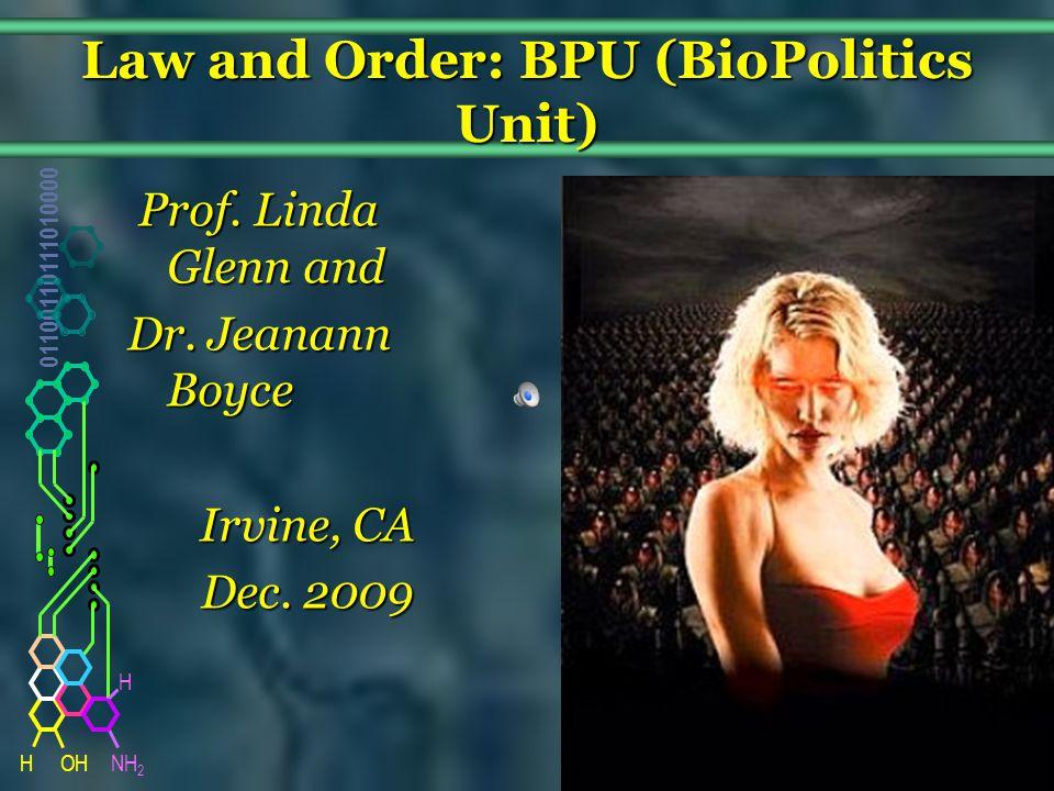 NH 2 01100110111010000 HOH H Law and Order: BPU (BioPolitics Unit) Prof. Linda Glenn and Prof. Linda Glenn and Dr. Jeanann Boyce Irvine, CA Dec. 2009