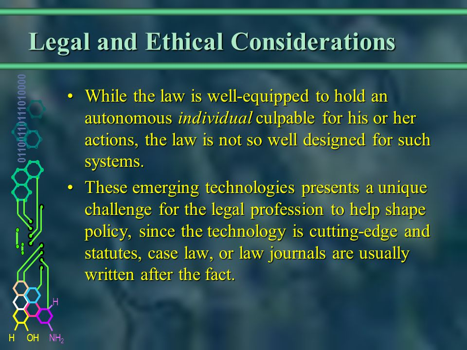 NH 2 01100110111010000 HOH H Legal and Ethical Considerations While the law is well-equipped to hold an autonomous individual culpable for his or her actions, the law is not so well designed for such systems.While the law is well-equipped to hold an autonomous individual culpable for his or her actions, the law is not so well designed for such systems.
