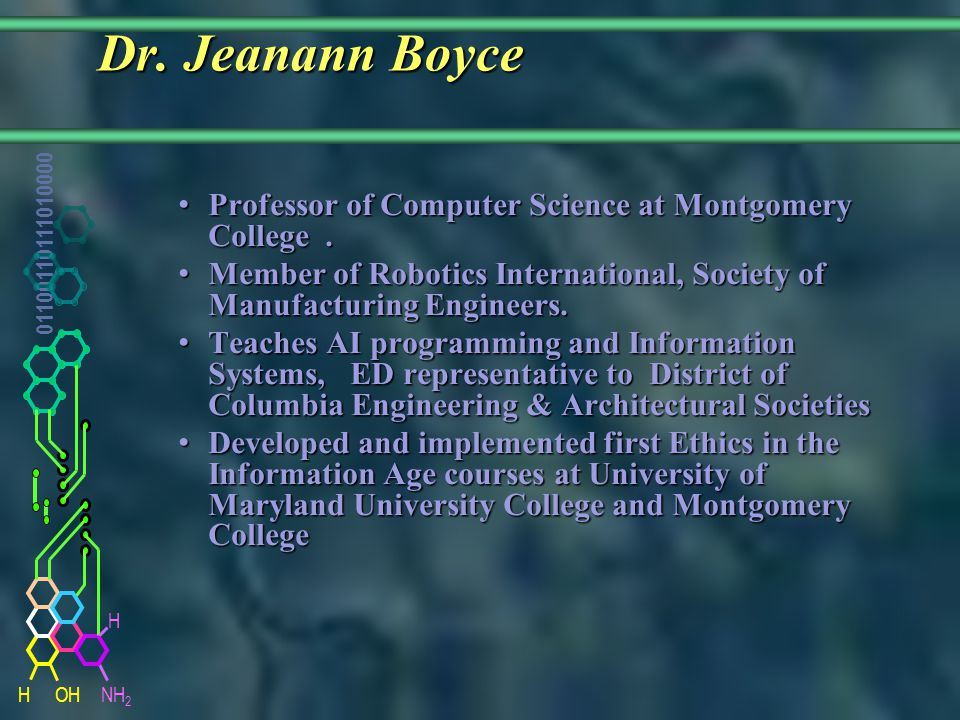 NH 2 01100110111010000 HOH H Dr. Jeanann Boyce Dr. Jeanann Boyce Professor of Computer Science at Montgomery College. Professor of Computer Science at