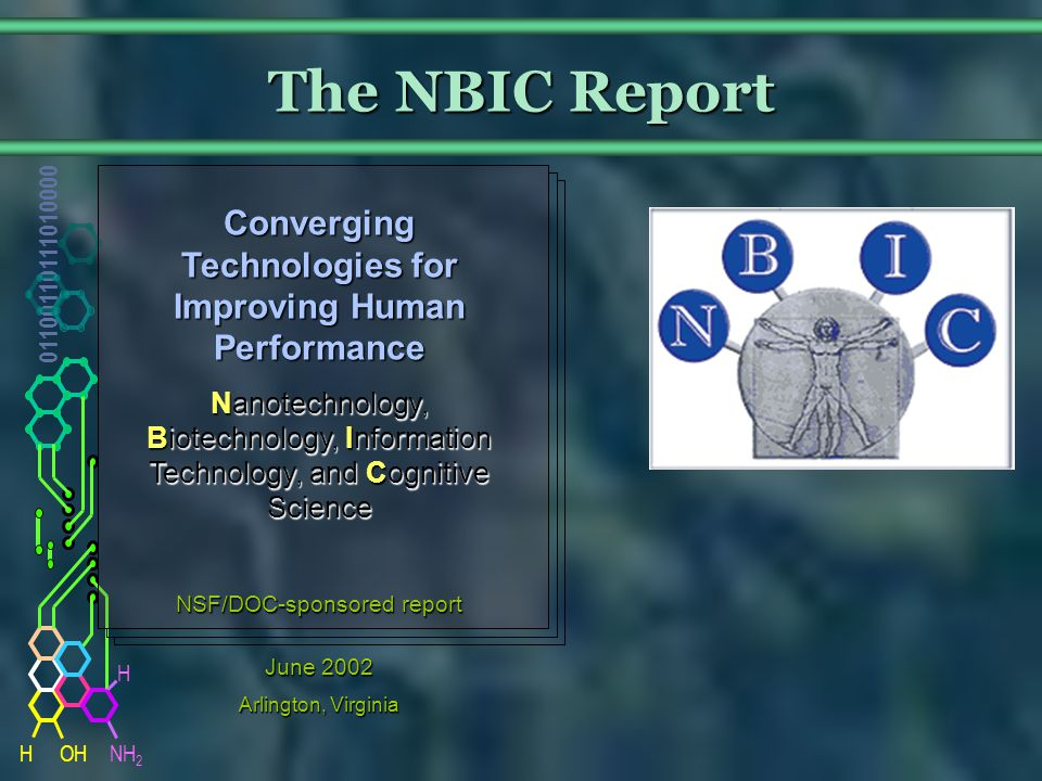 NH 2 01100110111010000 HOH H The NBIC Report Converging Technologies for Improving Human Performance Nanotechnology, Biotechnology, Information Technology, and Cognitive Science NSF/DOC-sponsored report June 2002 Arlington, Virginia