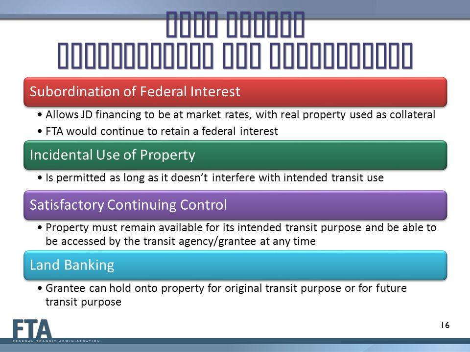 Real Estate Requirements and Regulations Subordination of Federal Interest Allows JD financing to be at market rates, with real property used as collateral FTA would continue to retain a federal interest Incidental Use of Property Is permitted as long as it doesn't interfere with intended transit use Satisfactory Continuing Control Property must remain available for its intended transit purpose and be able to be accessed by the transit agency/grantee at any time Land Banking Grantee can hold onto property for original transit purpose or for future transit purpose 16