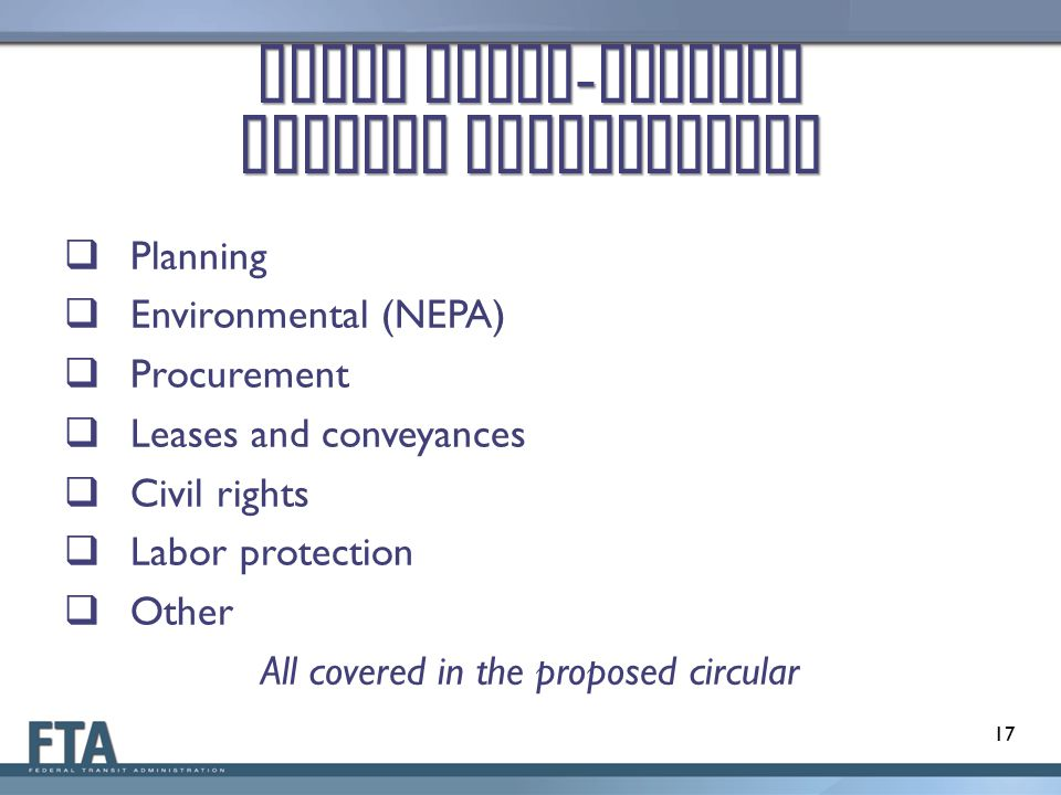 Other Cross - Cutting Federal Requirements  Planning  Environmental (NEPA)  Procurement  Leases and conveyances  Civil rights  Labor protection  Other All covered in the proposed circular 17