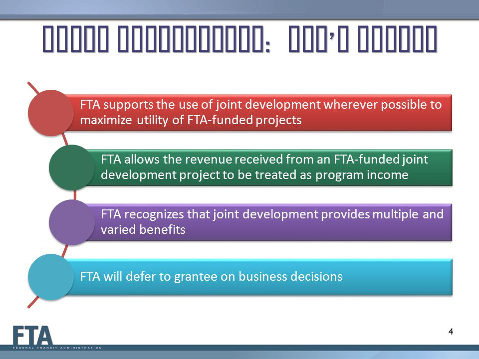 Joint Development : FTA ' s Policy FTA supports the use of joint development wherever possible to maximize utility of FTA-funded projects FTA allows the revenue received from an FTA-funded joint development project to be treated as program income FTA recognizes that joint development provides multiple and varied benefits FTA will defer to grantee on business decisions 4
