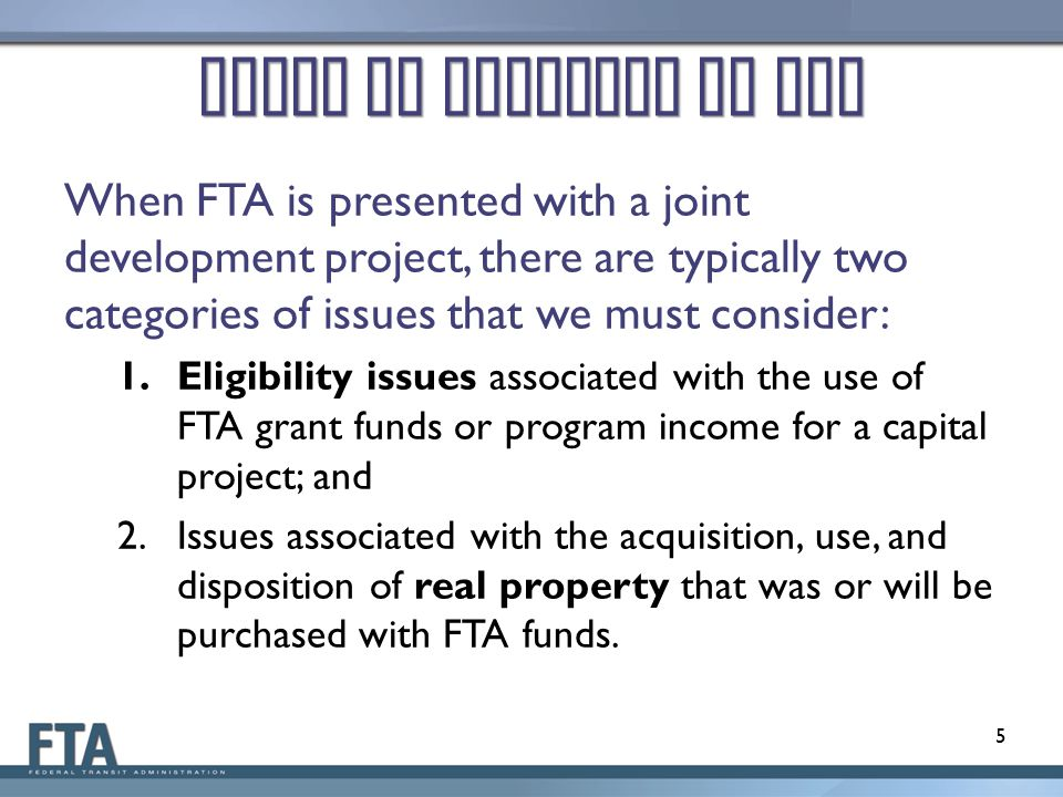 Areas of Interest to FTA When FTA is presented with a joint development project, there are typically two categories of issues that we must consider: 1.Eligibility issues associated with the use of FTA grant funds or program income for a capital project; and 2.Issues associated with the acquisition, use, and disposition of real property that was or will be purchased with FTA funds.