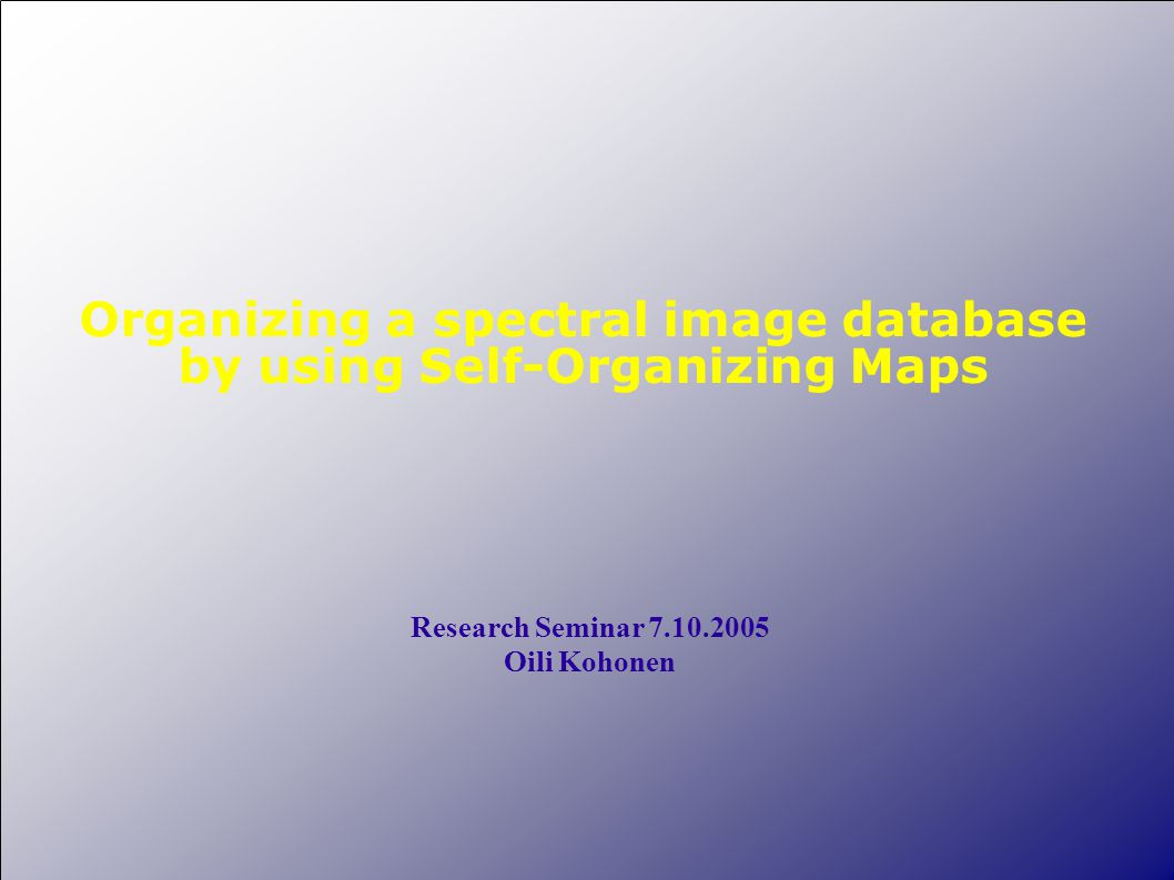 Organizing a spectral image database by using Self-Organizing Maps Research Seminar 7.10.2005 Oili Kohonen