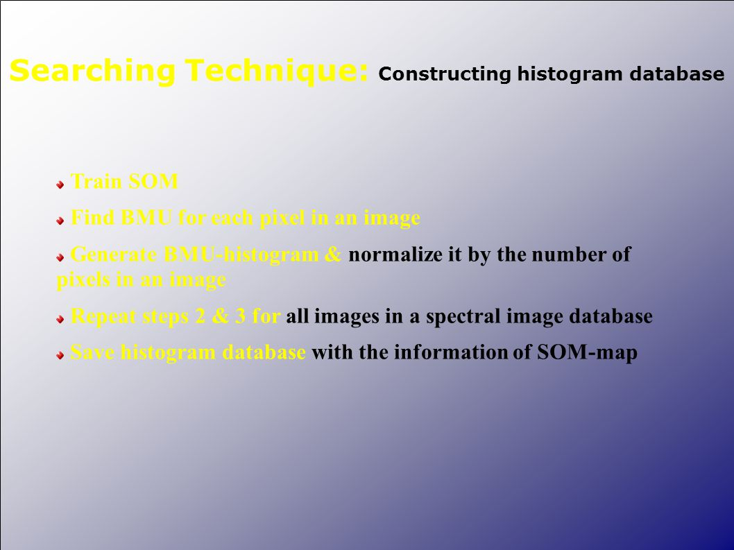 Searching Technique: Constructing histogram database Train SOM Find BMU for each pixel in an image Generate BMU-histogram & normalize it by the number of pixels in an image Repeat steps 2 & 3 for all images in a spectral image database Save histogram database with the information of SOM-map