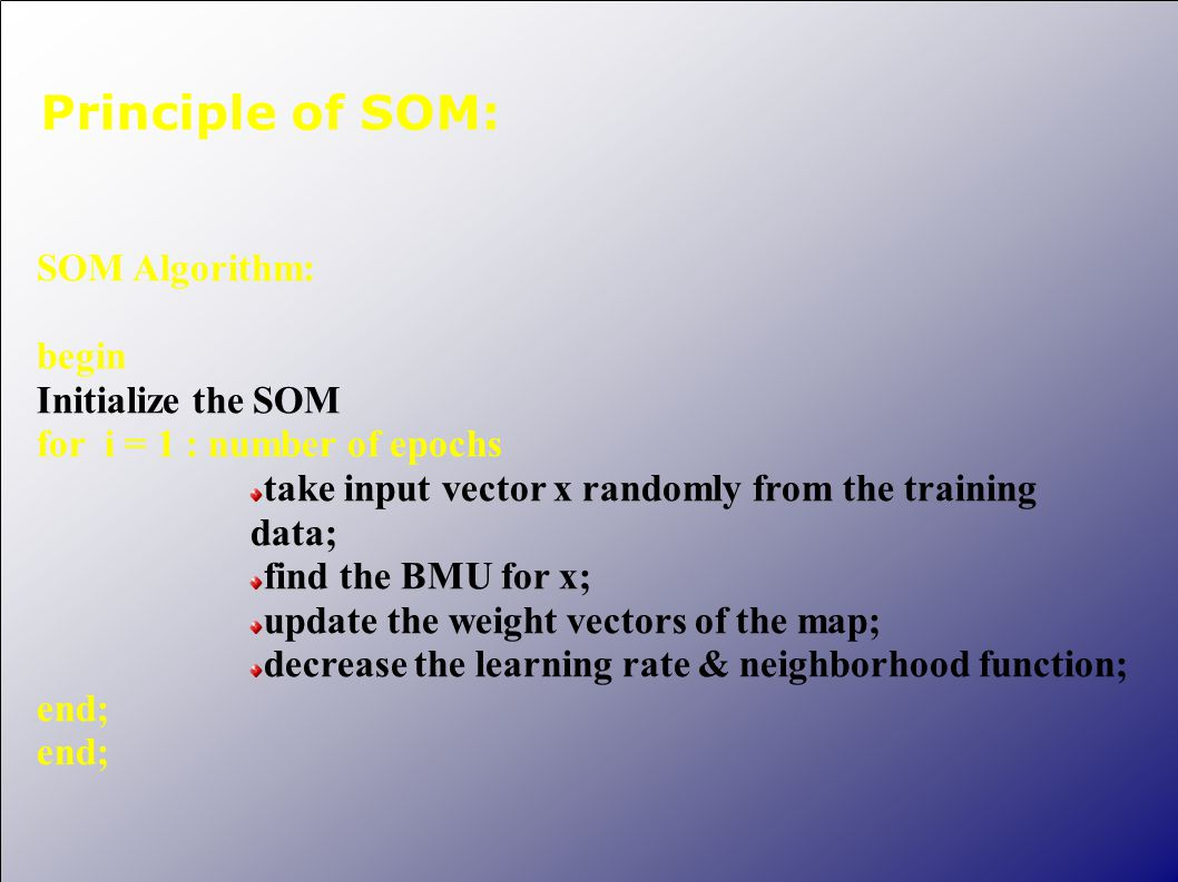 Principle of SOM: SOM Algorithm: begin Initialize the SOM for i = 1 : number of epochs take input vector x randomly from the training data; find the B