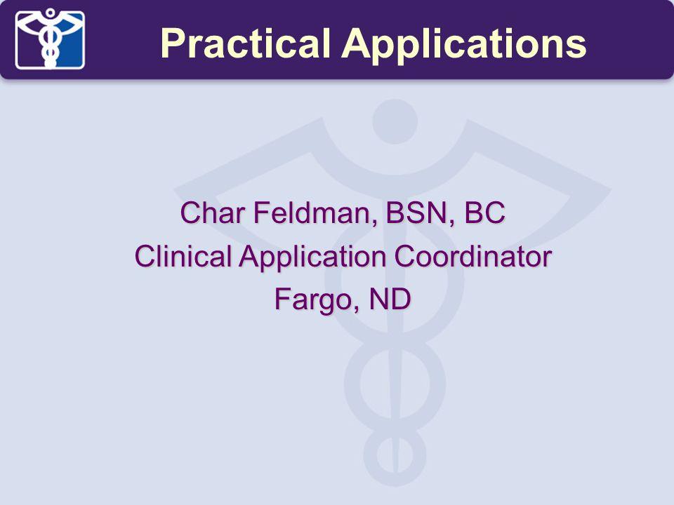 Char Feldman, BSN, BC Clinical Application Coordinator Fargo, ND Practical Applications