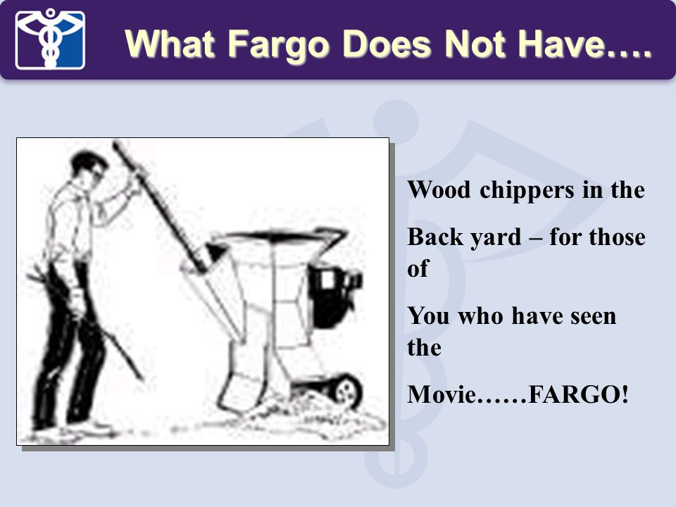 What Fargo Does Not Have…. Wood chippers in the Back yard – for those of You who have seen the Movie……FARGO!