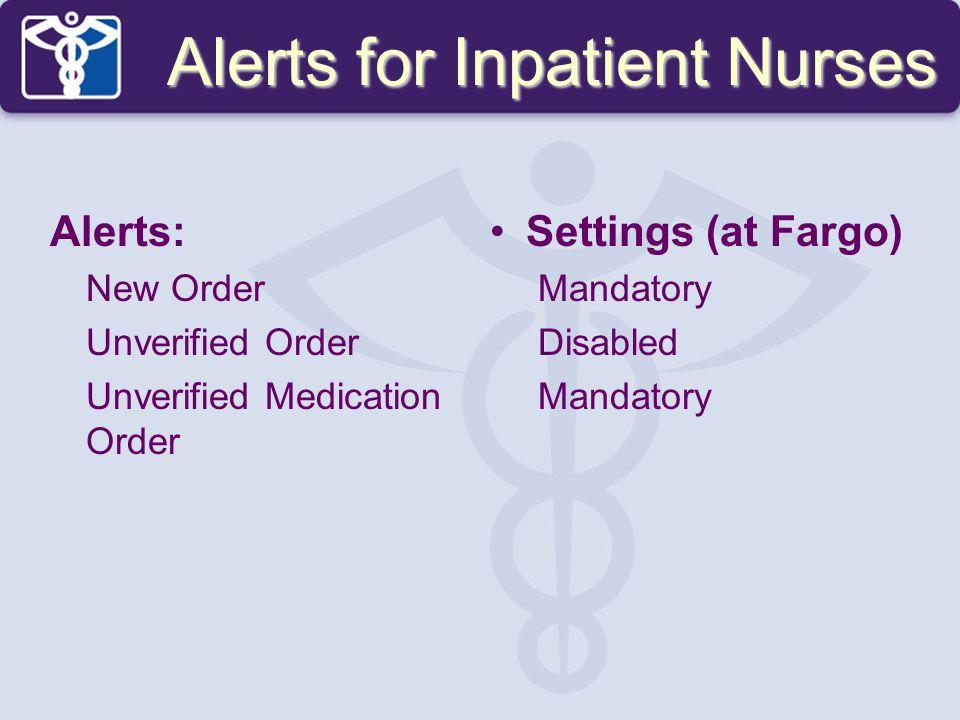 Alerts: New Order Unverified Order Unverified Medication Order Settings (at Fargo) Mandatory Disabled Mandatory Alerts for Inpatient Nurses