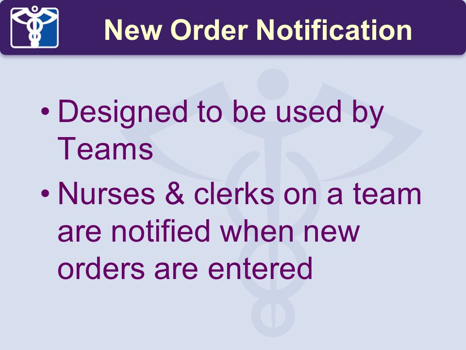 Designed to be used by Teams Nurses & clerks on a team are notified when new orders are entered New Order Notification