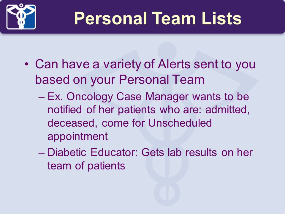Can have a variety of Alerts sent to you based on your Personal Team –Ex. Oncology Case Manager wants to be notified of her patients who are: admitted