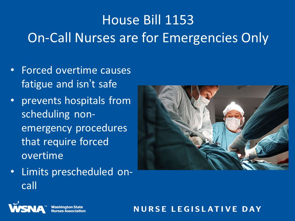 Forced overtime causes fatigue and isn't safe prevents hospitals from scheduling non- emergency procedures that require forced overtime Limits prescheduled on- call House Bill 1153 On-Call Nurses are for Emergencies Only