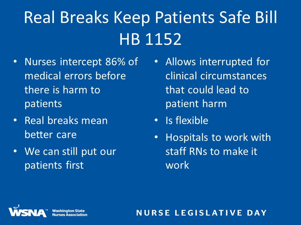 Real Breaks Keep Patients Safe Bill HB 1152 Nurses intercept 86% of medical errors before there is harm to patients Real breaks mean better care We can still put our patients first Allows interrupted for clinical circumstances that could lead to patient harm Is flexible Hospitals to work with staff RNs to make it work