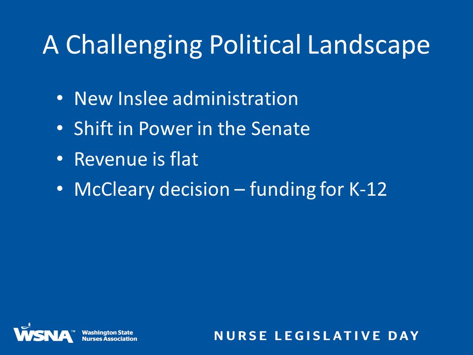 New Inslee administration Shift in Power in the Senate Revenue is flat McCleary decision – funding for K-12 A Challenging Political Landscape