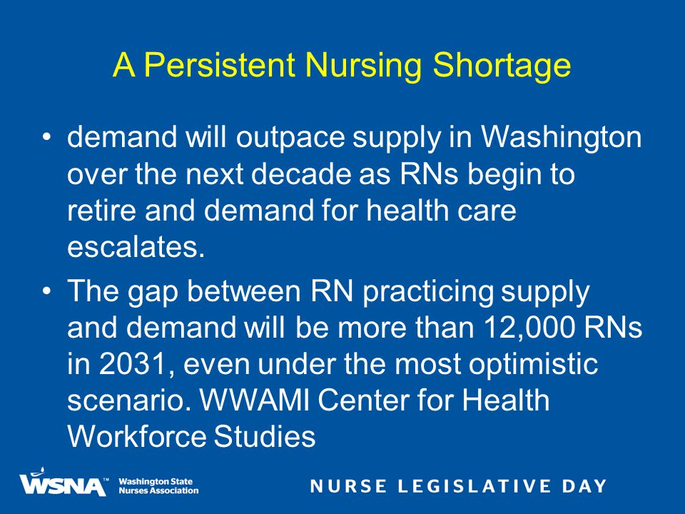 A Persistent Nursing Shortage demand will outpace supply in Washington over the next decade as RNs begin to retire and demand for health care escalates.