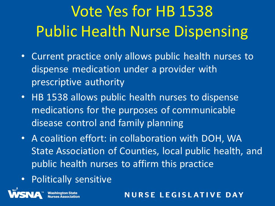Current practice only allows public health nurses to dispense medication under a provider with prescriptive authority HB 1538 allows public health nurses to dispense medications for the purposes of communicable disease control and family planning A coalition effort: in collaboration with DOH, WA State Association of Counties, local public health, and public health nurses to affirm this practice Politically sensitive Vote Yes for HB 1538 Public Health Nurse Dispensing