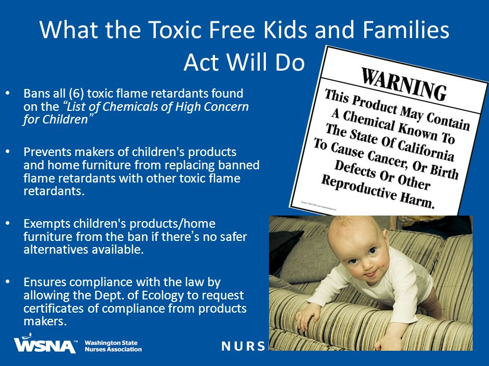 What the Toxic Free Kids and Families Act Will Do Bans all (6) toxic flame retardants found on the List of Chemicals of High Concern for Children Prevents makers of children s products and home furniture from replacing banned flame retardants with other toxic flame retardants.
