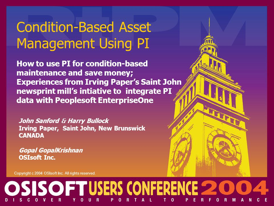 Condition-Based Asset Management Using PI John Sanford  Harry Bullock Irving Paper, Saint John, New Brunswick CANADA Gopal GopalKrishnan OSIsoft Inc.