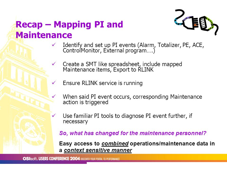Recap – Mapping PI and Maintenance Identify and set up PI events (Alarm, Totalizer, PE, ACE, ControlMonitor, External program….) Create a SMT like spreadsheet, include mapped Maintenance items, Export to RLINK Ensure RLINK service is running When said PI event occurs, corresponding Maintenance action is triggered Use familiar PI tools to diagnose PI event further, if necessary So, what has changed for the maintenance personnel.