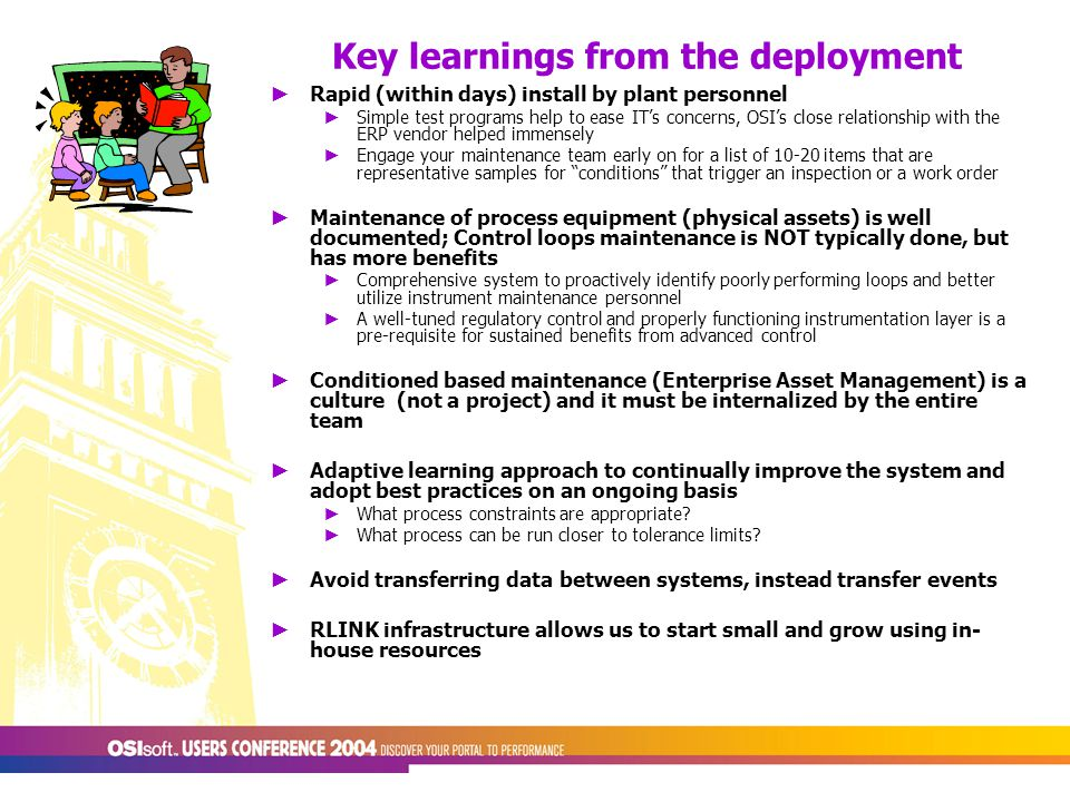 Key learnings from the deployment ► Rapid (within days) install by plant personnel ► Simple test programs help to ease IT's concerns, OSI's close relationship with the ERP vendor helped immensely ► Engage your maintenance team early on for a list of 10-20 items that are representative samples for conditions that trigger an inspection or a work order ► Maintenance of process equipment (physical assets) is well documented; Control loops maintenance is NOT typically done, but has more benefits ► Comprehensive system to proactively identify poorly performing loops and better utilize instrument maintenance personnel ► A well-tuned regulatory control and properly functioning instrumentation layer is a pre-requisite for sustained benefits from advanced control ► Conditioned based maintenance (Enterprise Asset Management) is a culture (not a project) and it must be internalized by the entire team ► Adaptive learning approach to continually improve the system and adopt best practices on an ongoing basis ► What process constraints are appropriate.