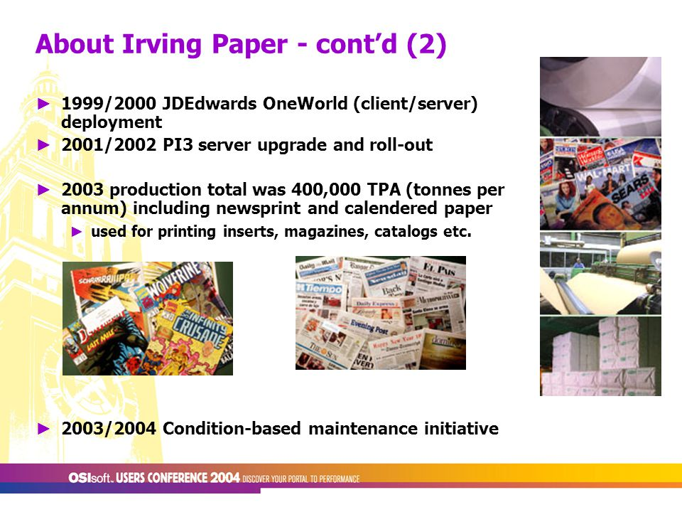 ► 1999/2000 JDEdwards OneWorld (client/server) deployment ► 2001/2002 PI3 server upgrade and roll-out ► 2003 production total was 400,000 TPA (tonnes per annum) including newsprint and calendered paper ► used for printing inserts, magazines, catalogs etc.