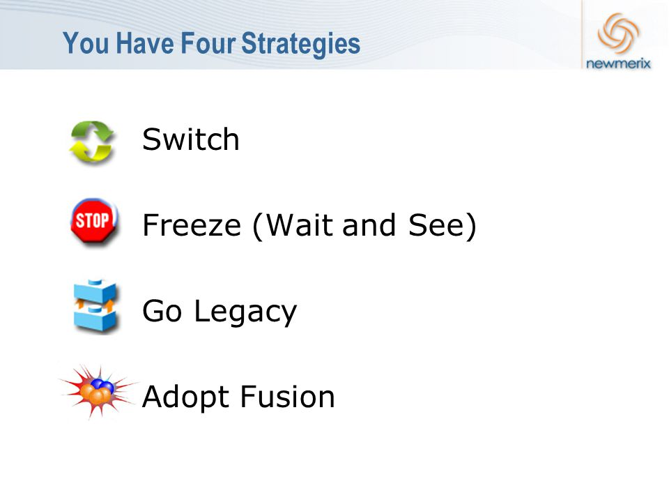 You Have Four Strategies Switch Freeze (Wait and See) Go Legacy Adopt Fusion