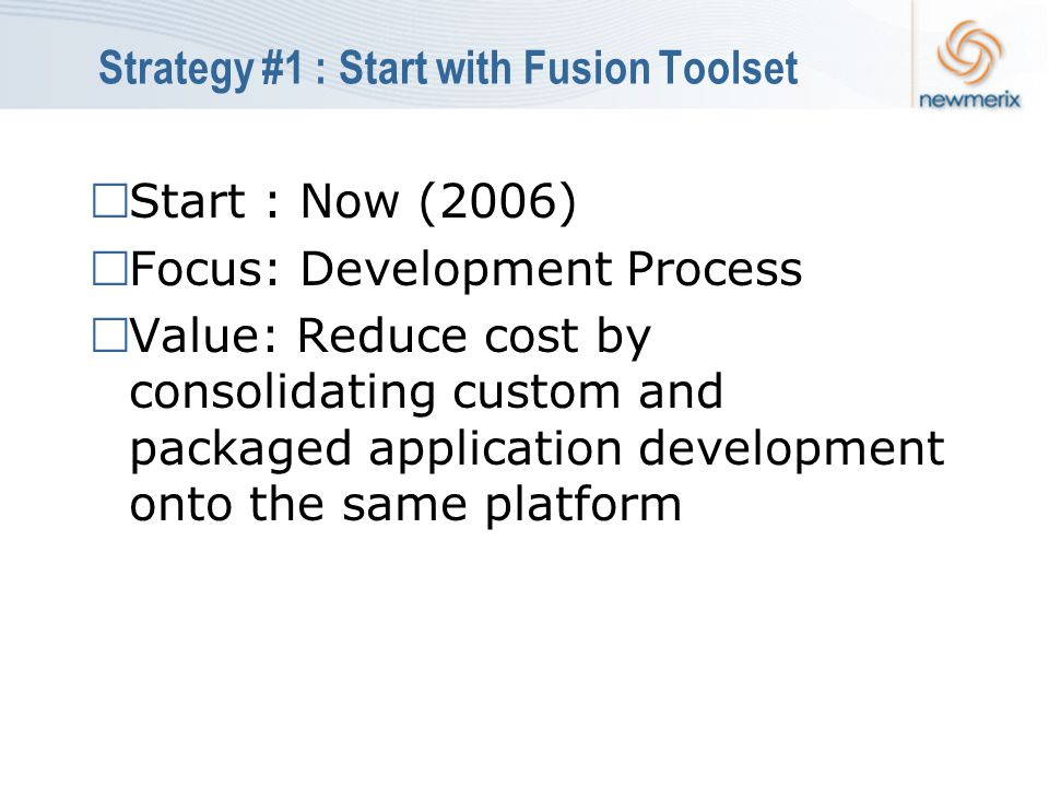 Strategy #1 : Start with Fusion Toolset  Start : Now (2006)  Focus: Development Process  Value: Reduce cost by consolidating custom and packaged application development onto the same platform