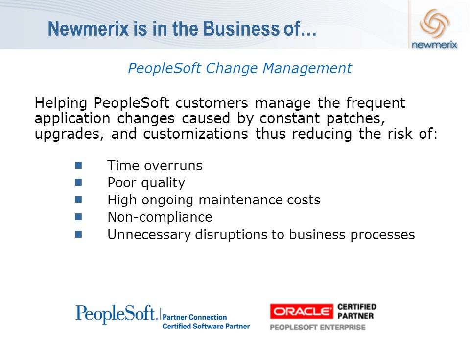 Newmerix is in the Business of… PeopleSoft Change Management Helping PeopleSoft customers manage the frequent application changes caused by constant patches, upgrades, and customizations thus reducing the risk of:  Time overruns  Poor quality  High ongoing maintenance costs  Non-compliance  Unnecessary disruptions to business processes
